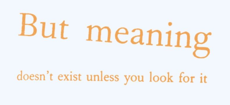 But meaning does not exist unless you go looking for it